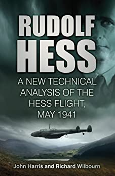 Rudolf Hess: A New Technical Analysis of the Hess Flight, May 1941 by [Harris, John, Wilbourn, Richard]