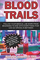 Blood Trails: Follow your medical lab work from beginning to end  with everything that can go wrong in between plus how doctors misunderstand and misuse blood tests