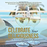 Celebrate Your Deliciousness: Pairing Secrets from the Wine World to Cultivate a Life and Business of Connection, Charm, Freedom and Toast Worthy Dreams