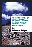 The States-System of Europe; Being a Course of Lectures Exposing Modern Functionary-Ism and Diplomacy