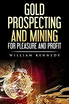 Gold Prospecting and Mining for Pleasure and Profit by [kennedy, will]