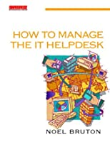 How to Manage the IT Helpdesk: A guide for user support and call centre managers
