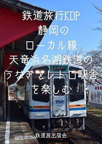 鉄道旅行KDP - 静岡のローカル線・天竜浜名湖鉄道のうなぎとレトロ駅舎を楽しむ