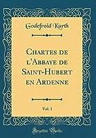 Chartes de l'Abbaye de Saint-Hubert En Ardenne, Vol. 1 (Classic Reprint)