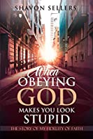 When Obeying God Makes You Look Stupid: The Story of My Fidelity of Faith