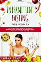 INTERMITTENT FASTING FOR WOMEN: Your Change in 4 Weeks through the Self-Cleansing AUTOPHAGY Process and KETO Diet! Easy Scientific Methods to LOSE WEIGHT, Balance Hormones and Heal Your Body.