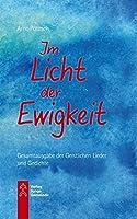 Im Licht der Ewigkeit: Geistliche Lieder und Gedichte - Gesamtausgabe