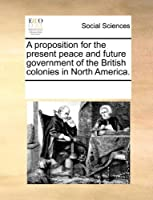 A Proposition for the Present Peace and Future Government of the British Colonies in North America.