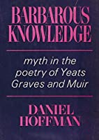 Barbarous Knowledge: Myth in the Poetry of Yeats, Graves and Muir