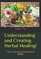Understanding and Creating Herbal Healing!: *Teas, Decoctions & Tinctures! (B&W) (Science Of Healing Series!)