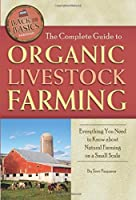 The Complete Guide to Organic Livestock Farming  Everything You Need to Know about Natural Farming on a Small Scale (Back to Basics Farming)