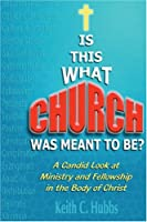 Is This What Church Was Meant To Be?: A Candid Look at Ministry and Fellowship in the Body of Christ