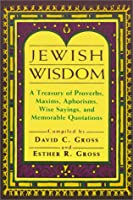 Jewish Wisdom: A Treasury of Proverbs, Maxims, Aphorisms, Wise Sayings, and Memorable Quotations