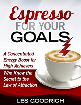 Espresso For Your Goals: A Concentrated Energy Boost for High Achievers Who Know the Secret to the Law Of Attraction by [Goodrich III, Les]