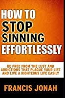 How To Stop Sinning Effortlessly: Simple Solution To Sin and Addictions (Free Solution To Sin)