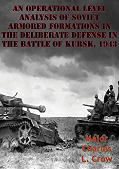 An Operational Level Analysis Of Soviet Armored Formations In The Deliberate Defense In The Battle Of Kursk, 1943 by [Crow, Major Charles L.]