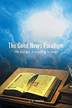 The Good News Paradigm: The Gospel According To Jesus by [Ward, J.C.]