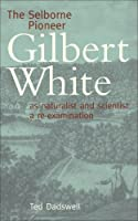 The Selborne Pioneer: Gilbert White as Naturalist and Scientist: A Re-Examination by Ted Dadswell(2007-12-30)