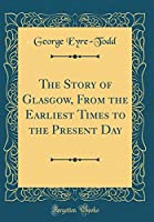 The Story of Glasgow, from the Earliest Times to the Present Day (Classic Reprint)