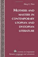 Mothers and Masters in Contemporary Utopian and Dystopian Literature (CURRENTS IN COMPARATIVE ROMANCE LANGUAGES AND LITERATURES)