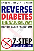 Reverse Diabetes: The Natural Way; How to Be Diabetes Free in 21 Days; 7-Step Success System