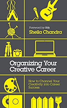 Organizing Your Creative Career: How to Channel Your Creativity into Career Success by [Chandra, Sheila]