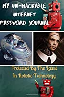 My Un-Hackable Internet Password Journal - Protected by the Latest in Robotic Technology: Your very own personal paperback notebook organizer for online username and password security.