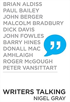 Writers Talking: Brian Aldiss, Paul Bailey, John Berger, Malcolm Bradbury, Dick Davis, John Fowles, Barry Hines, Donall Mac, Amhlaigh, Roger McGough, Peter Vansittart by [Gray, Nigel]