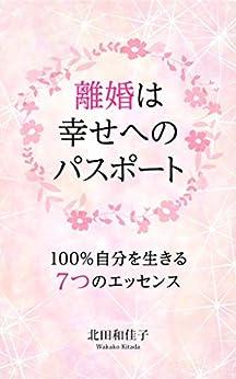 [北田和佳子]の離婚は幸せへのパスポート: 100%自分を生きる7つのエッセンス