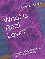 What Is Real Love?: Real love is happiness. Real love involves letting go. Look for love from inside you.