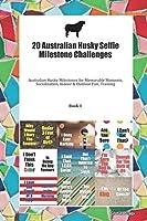 20 Australian Husky Selfie Milestone Challenges: Australian Husky Milestones for Memorable Moments, Socialization, Indoor & Outdoor Fun, Training Book 1