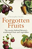 Forgotten Fruits: A guide to Britain's traditional fruit and vegetables from Orange Jelly turnips and Dan's Mistake gooseberries