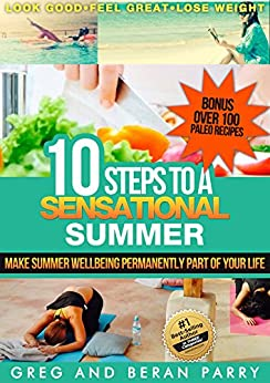 Paleo Diet and Lifestyle: 10 Steps to a SENSATIONAL Summer: Look Good, Feel Great, Lose Weight!: Make Summer Well Being and PALEO DIET Permanently Part of YOUR Life by [Parry, Beran, Parry, Greg]
