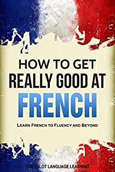 French: How to Get Really Good at French: Learn French to Fluency and Beyond by [Language Learning, Polyglot]