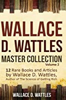 Wallace D. Wattles Master Collection: 12 Rare Books and Articles by Wallace D. Wattles, Author of the Science of Getting Rich