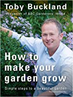 How to Make Your Garden Grow: Simple Steps to a Beautiful Garden