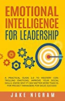 Emotional Intelligence for Leadership: A Practical Guide 2.0 to Mastery Controlling Emotions, Improve Your Social Skills. Know Why it Can Matter More Than IQ. For Project Managers for Sales Success