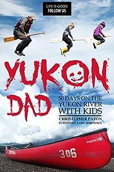 Yukon Dad: 50 Days on the Yukon River with Kids (Canoeing Big Rivers Book 1) by [Paton, Christopher, Simonsen, Lars]