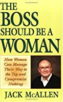 The Boss Should Be a Woman: How Women Can Manage Your Way to the Top and Compromise Nothing : How to Succeed Because You Are a Woman