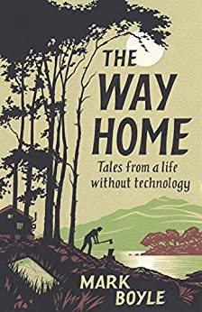 The Way Home: Tales from a Life Without Technology by [Boyle, Mark]