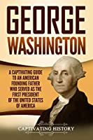 George Washington: A Captivating Guide to an American Founding Father Who Served as the First President of the United States of America