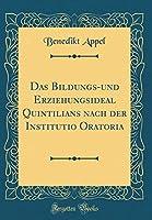 Das Bildungs-Und Erziehungsideal Quintilians Nach Der Institutio Oratoria (Classic Reprint)