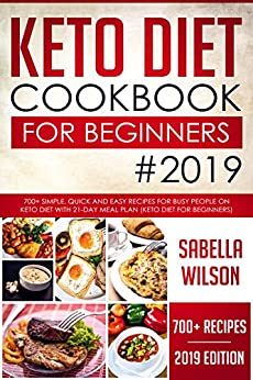 KETO DIET COOKBOOK For BEGINNERS #2019: 700+ Simple, Quick and Easy Recipes for Busy People on Keto Diet with 21-Day Meal Plan (Keto Diet for Beginners) (Keto Diet Recipes 1) by [Wilson, Sabella]