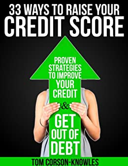 33 Ways To Raise Your Credit Score: Proven Strategies To Improve Your Credit and Get Out of Debt by [Corson-Knowles, Tom]