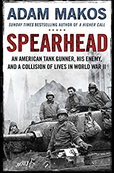 Spearhead: An American Tank Gunner, His Enemy and a Collision of Lives in World War II by [Makos, Adam]