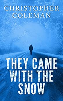 They Came With The Snow - Part One : A Short Science Fiction Horror Post-Apocalyptic Survival Thriller (They Came With The Snow Book 1) by [Coleman, Christopher]