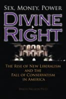 Divine Right: The Rise of New Liberalism and the Fall of Conservatism in America.