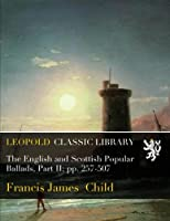 The English and Scottish Popular Ballads, Part II; pp. 257-507