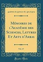 Mémoires de l'Académie Des Sciences, Lettres Et Arts d'Arras, Vol. 17 (Classic Reprint)