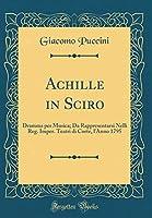 Achille in Sciro: Dramma Per Musica; Da Rappresentarsi Nelli Reg. Imper. Teatri Di Corte, l'Anno 1795 (Classic Reprint)